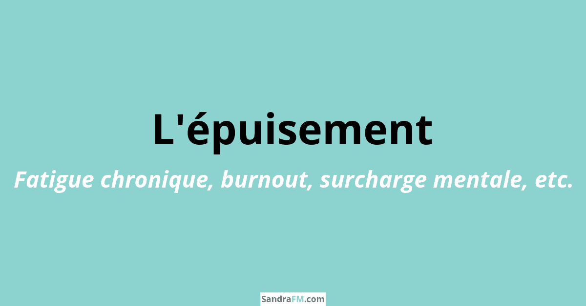 Epuisement, burnout, fatigue chronique, surcharge mentale, sandra fm
